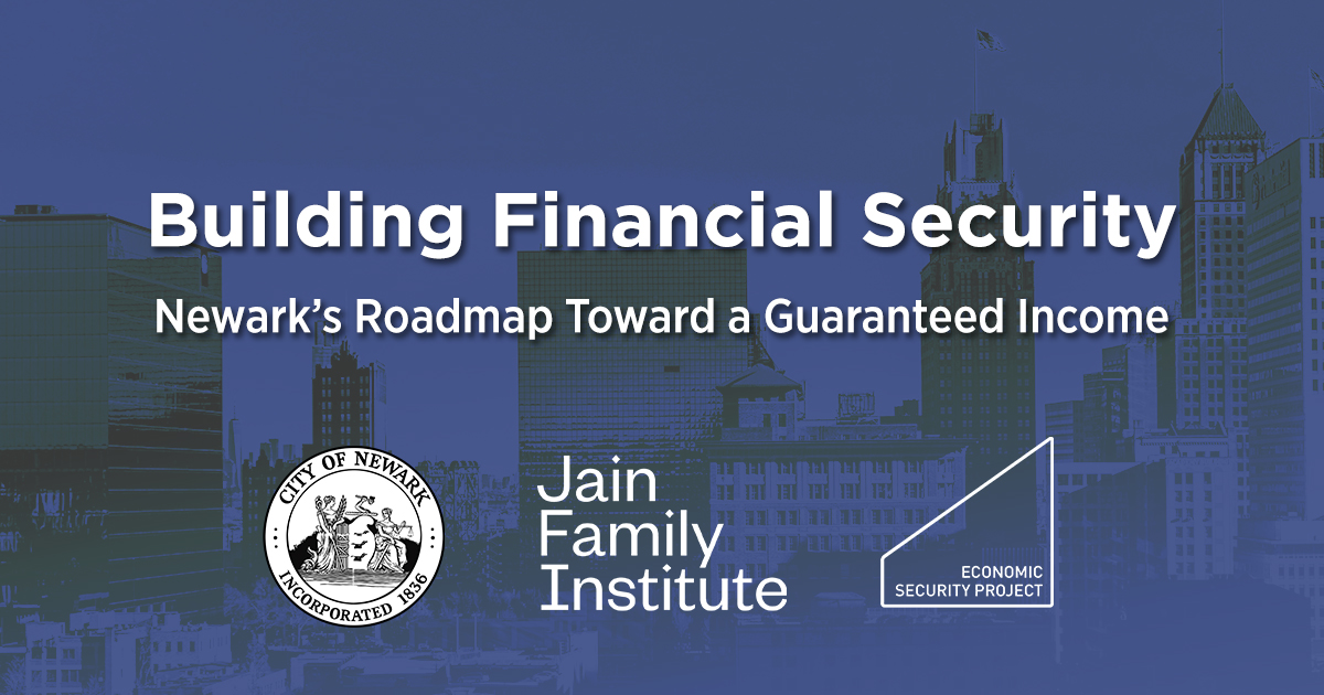 "Dark blue image reads ""Building Financial Security: Newark's Roadmap Toward a Guaranteed Income"" with logos of the City of Newark, Jain Family Institute, and Economic Security Project"